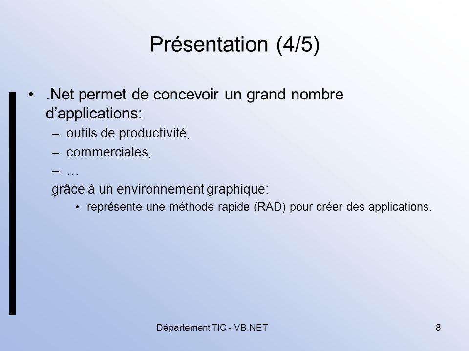 Département TIC - VB.NET8 Présentation (4/5).Net permet de concevoir un grand nombre dapplications: –outils de productivité, –commerciales, –… grâce à un environnement graphique: représente une méthode rapide (RAD) pour créer des applications.
