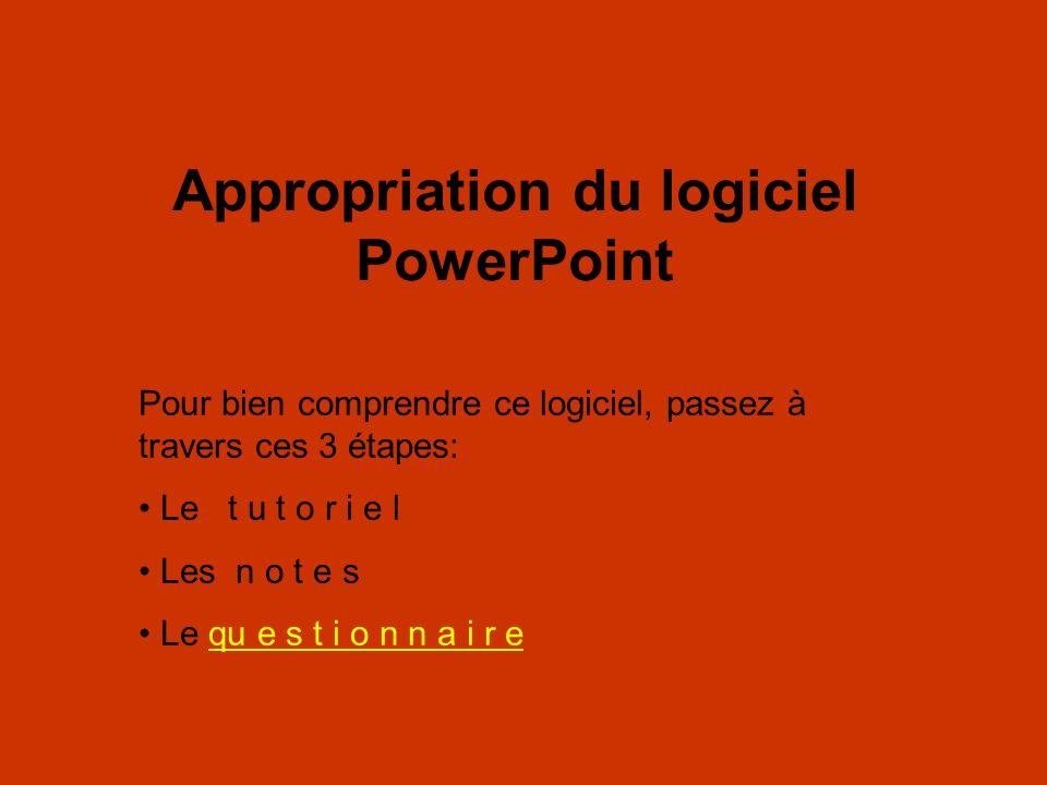 Appropriation du logiciel PowerPoint Pour bien comprendre ce logiciel, passez à travers ces 3 étapes: Le t u t o r i e l Les n o t e s Le qu e s t i o n n a i r equ e s t i o n n a i r e