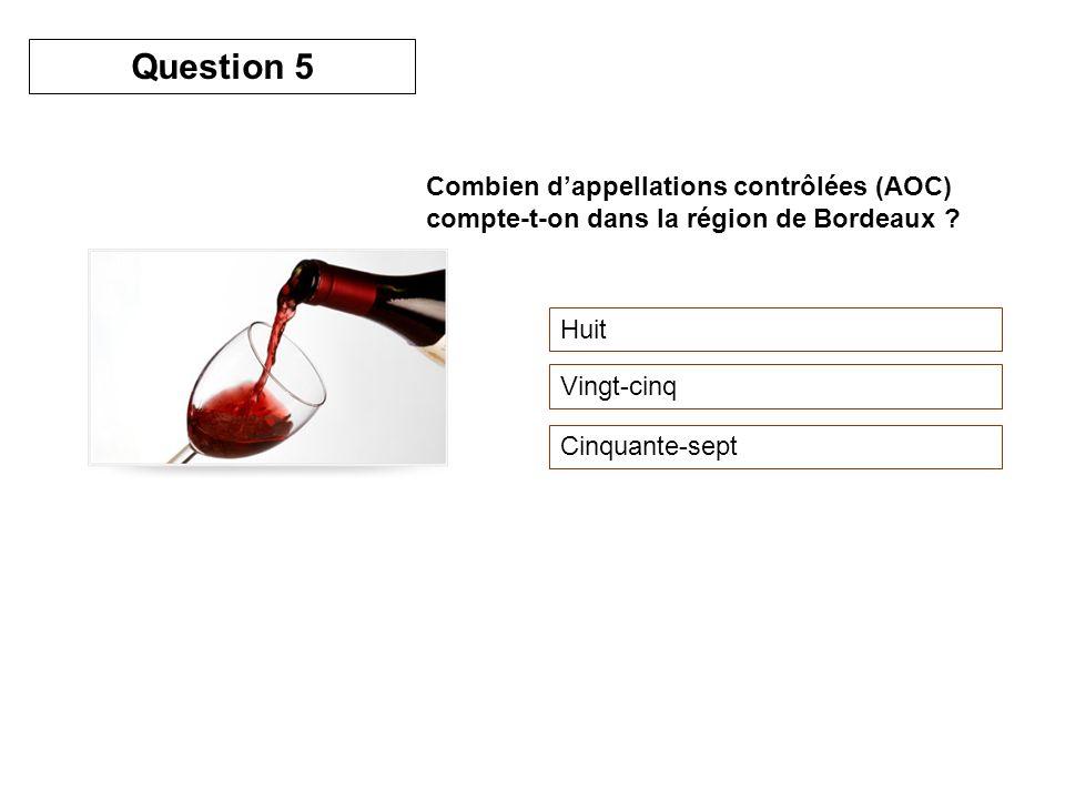 Combien dappellations contrôlées (AOC) compte-t-on dans la région de Bordeaux ? Huit Vingt-cinq Cinquante-sept Question 5