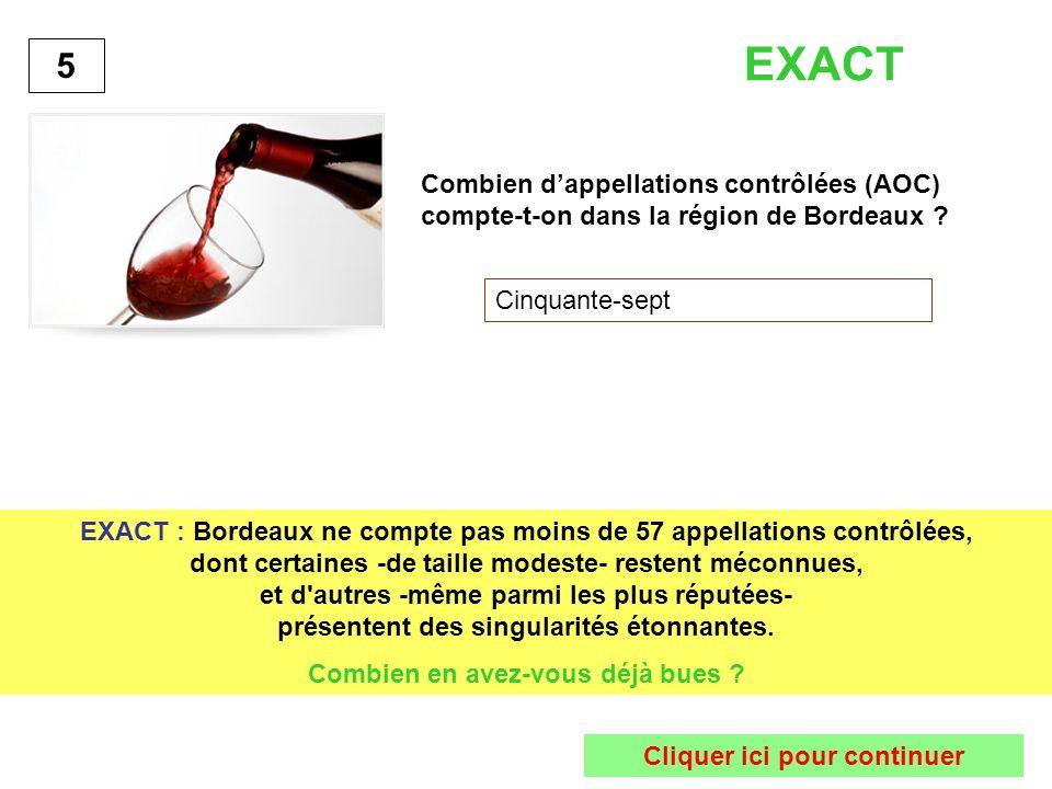 Combien dappellations contrôlées (AOC) compte-t-on dans la région de Bordeaux ? Cinquante-sept 5 EXACT : Bordeaux ne compte pas moins de 57 appellatio