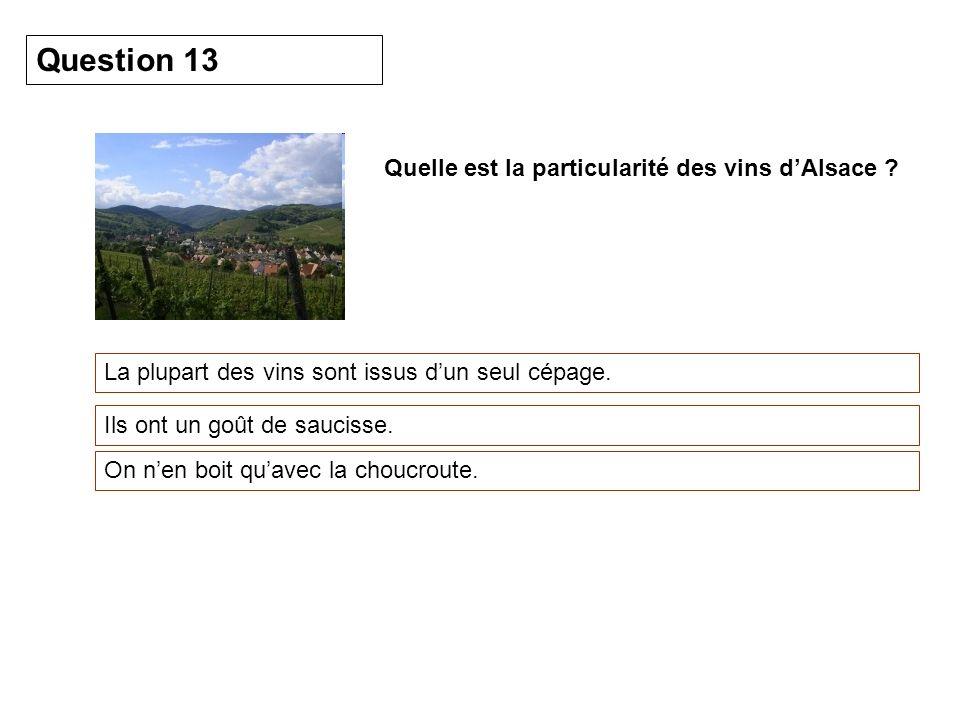 Quelle est la particularité des vins dAlsace ? La plupart des vins sont issus dun seul cépage. Question 13 Ils ont un goût de saucisse. On nen boit qu