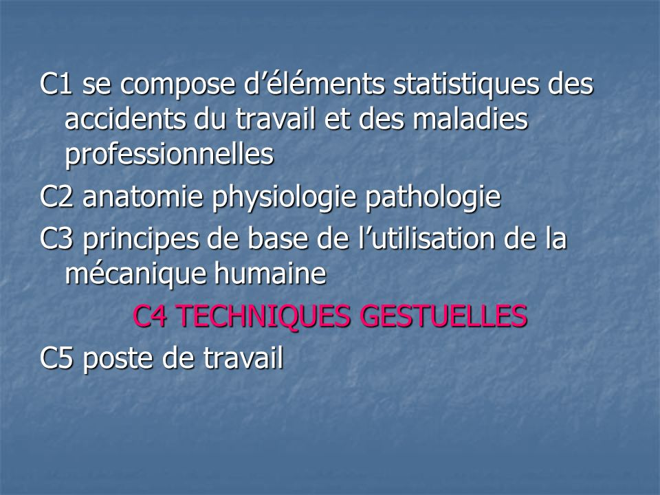 C1 se compose déléments statistiques des accidents du travail et des maladies professionnelles C2 anatomie physiologie pathologie C3 principes de base de lutilisation de la mécanique humaine C4 TECHNIQUES GESTUELLES C5 poste de travail