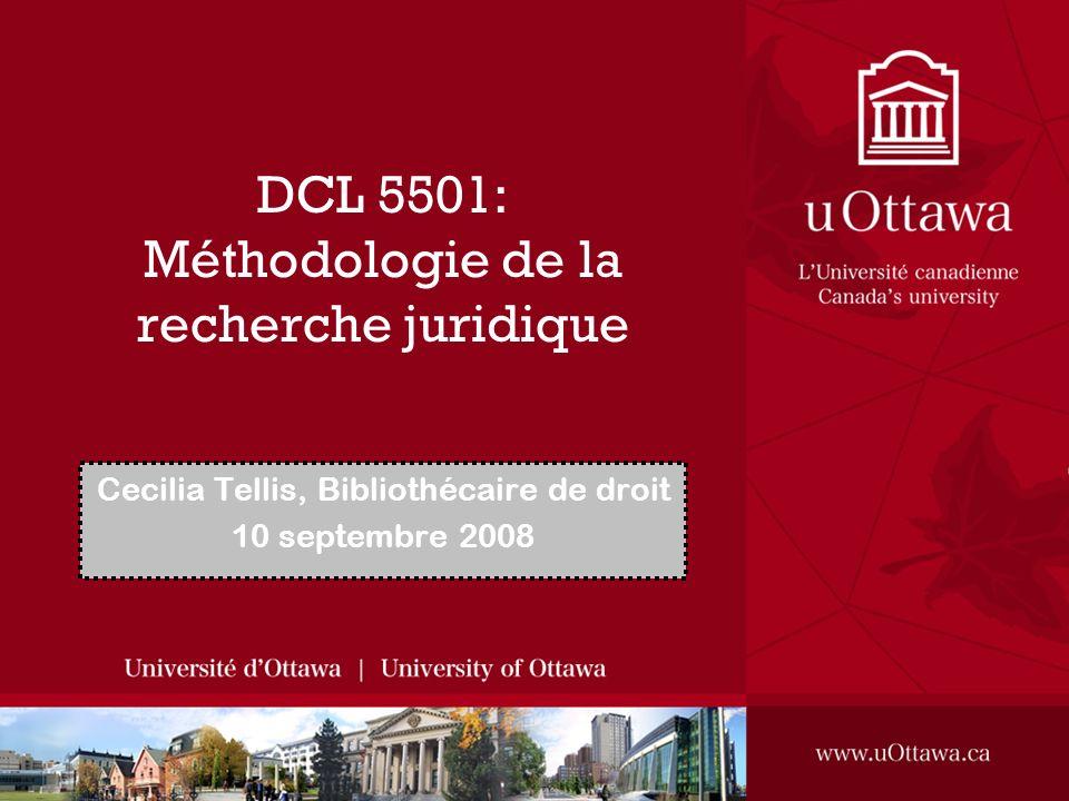 DCL 5501: Méthodologie de la recherche juridique Cecilia Tellis, Bibliothécaire de droit 10 septembre 2008
