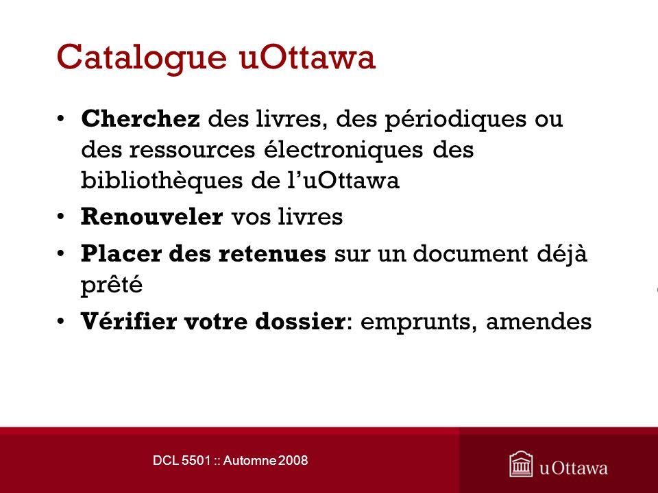 Catalogue uOttawa Cherchez des livres, des périodiques ou des ressources électroniques des bibliothèques de luOttawa Renouveler vos livres Placer des retenues sur un document déjà prêté Vérifier votre dossier: emprunts, amendes DCL 5501 :: Automne 2008