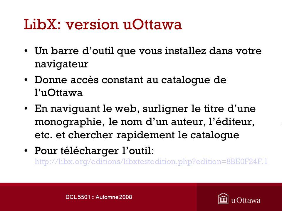 LibX: version uOttawa Un barre doutil que vous installez dans votre navigateur Donne accès constant au catalogue de luOttawa En naviguant le web, surligner le titre dune monographie, le nom dun auteur, léditeur, etc.