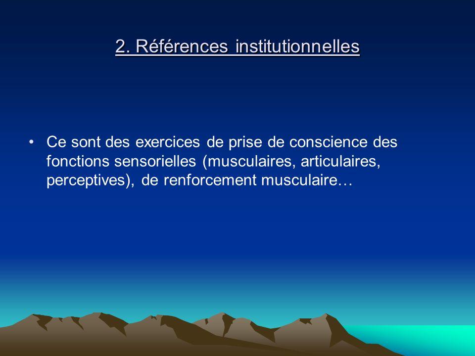 2. Références institutionnelles Ce sont des exercices de prise de conscience des fonctions sensorielles (musculaires, articulaires, perceptives), de r