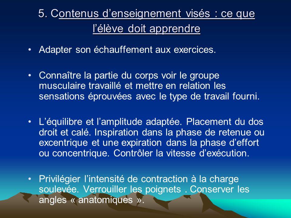 5. Contenus denseignement visés : ce que lélève doit apprendre Adapter son échauffement aux exercices. Connaître la partie du corps voir le groupe mus