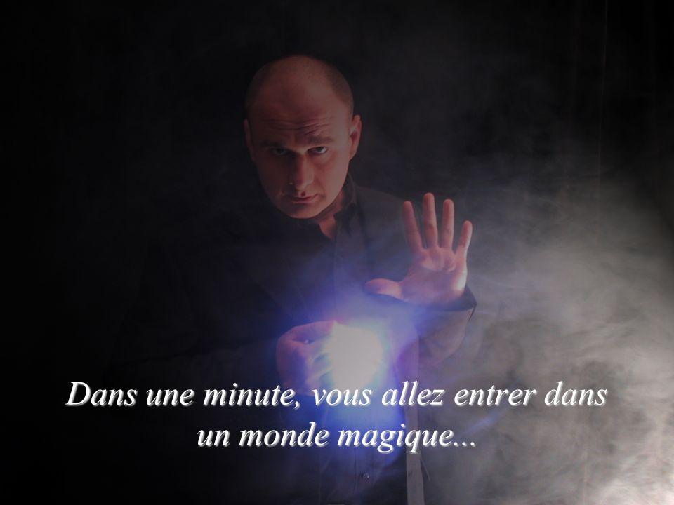 Dans une minute, vous allez entrer dans un monde magique...