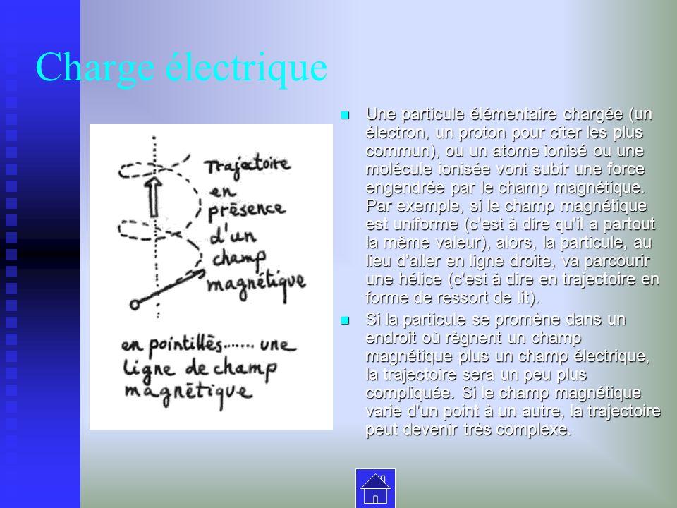 Charge électrique Une particule élémentaire chargée (un électron, un proton pour citer les plus commun), ou un atome ionisé ou une molécule ionisée vont subir une force engendrée par le champ magnétique.