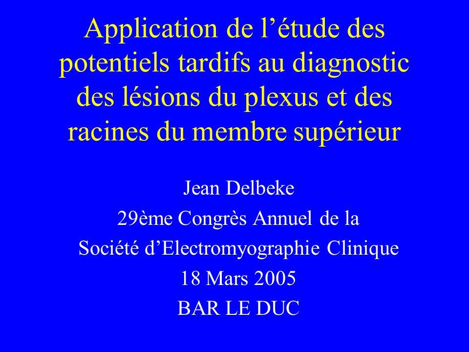 Application de létude des potentiels tardifs au diagnostic des lésions du plexus et des racines du membre supérieur Jean Delbeke 29ème Congrès Annuel