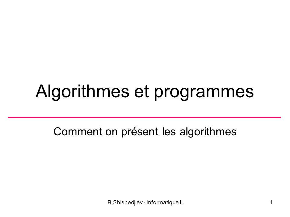 B.Shishedjiev - Informatique II1 Algorithmes et programmes Comment on présent les algorithmes