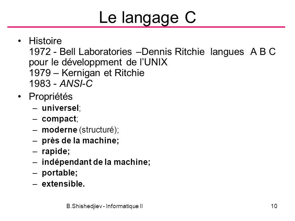 B.Shishedjiev - Informatique II10 Le langage C Histoire 1972 - Bell Laboratories –Dennis Ritchie langues A B C pour le développment de lUNIX 1979 – Kernigan et Ritchie 1983 - ANSI-C Propriétés –universel; –compact; –moderne (structuré); –près de la machine; –rapide; –indépendant de la machine; –portable; –extensible.