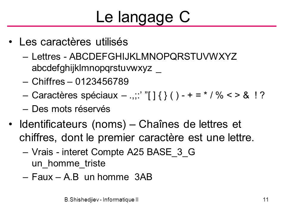 B.Shishedjiev - Informatique II11 Le langage C Les caractères utilisés –Lettres - ABCDEFGHIJKLMNOPQRSTUVWXYZ abcdefghijklmnopqrstuvwxyz _ –Chiffres – 0123456789 –Caractères spéciaux –.,;: [ ] { } ( ) - + = * / % & .
