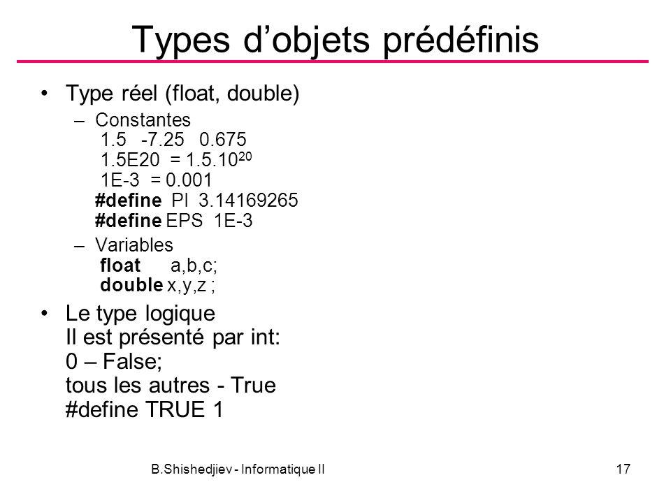 B.Shishedjiev - Informatique II17 Types dobjets prédéfinis Type réel (float, double) –Constantes 1.5 -7.25 0.675 1.5E20 = 1.5.10 20 1E-3 = 0.001 #define PI 3.14169265 #define EPS 1E-3 –Variables float a,b,c; double x,y,z ; Le type logique Il est présenté par int: 0 – False; tous les autres - True #define TRUE 1