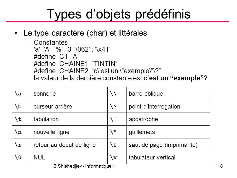 B.Shishedjiev - Informatique II18 Types dobjets prédéfinis Le type caractère (char) et littérales –Constantes a A % 3 \062 : \x41 #define C1 A #define CHAINE1 TINTIN #define CHAINE2 c\est un \exemple\\.