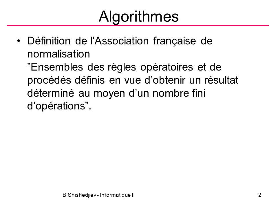 B.Shishedjiev - Informatique II2 Algorithmes Définition de lAssociation française de normalisation Ensembles des règles opératoires et de procédés définis en vue dobtenir un résultat déterminé au moyen dun nombre fini dopérations.