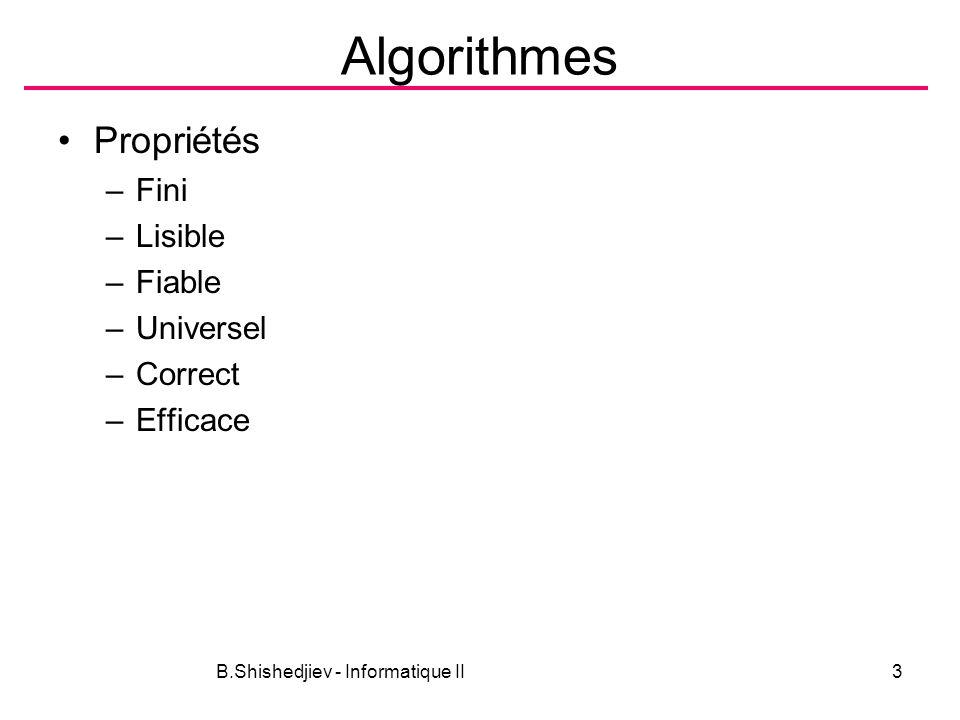 B.Shishedjiev - Informatique II3 Algorithmes Propriétés –Fini –Lisible –Fiable –Universel –Correct –Efficace
