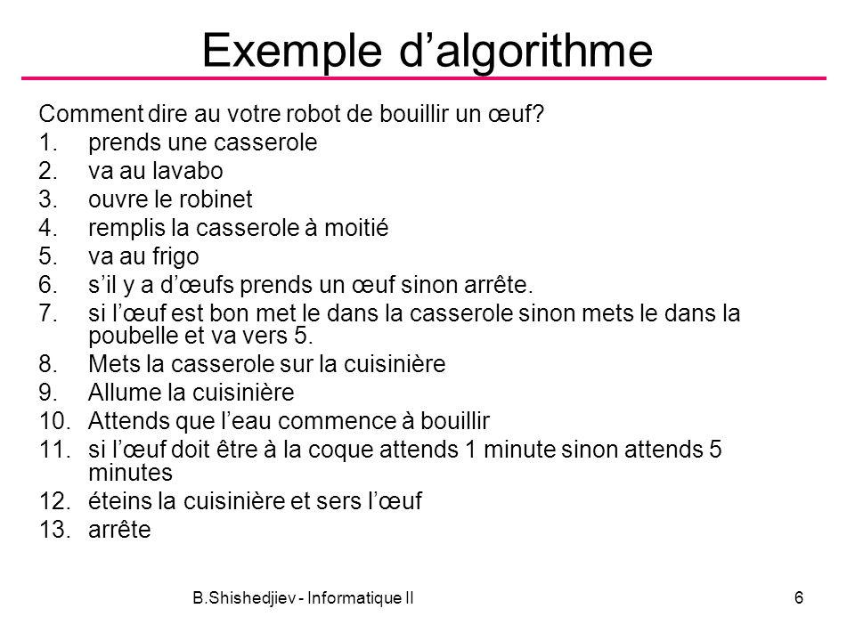 B.Shishedjiev - Informatique II6 Exemple dalgorithme Comment dire au votre robot de bouillir un œuf? 1.prends une casserole 2.va au lavabo 3.ouvre le