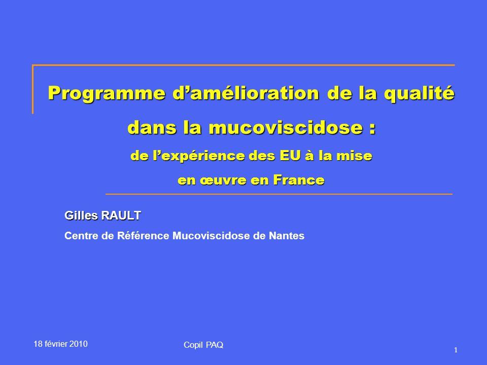 1 Programme damélioration de la qualité dans la mucoviscidose : de lexpérience des EU à la mise en œuvre en France Gilles RAULT Centre de Référence Mucoviscidose de Nantes Copil PAQ 18 février 2010