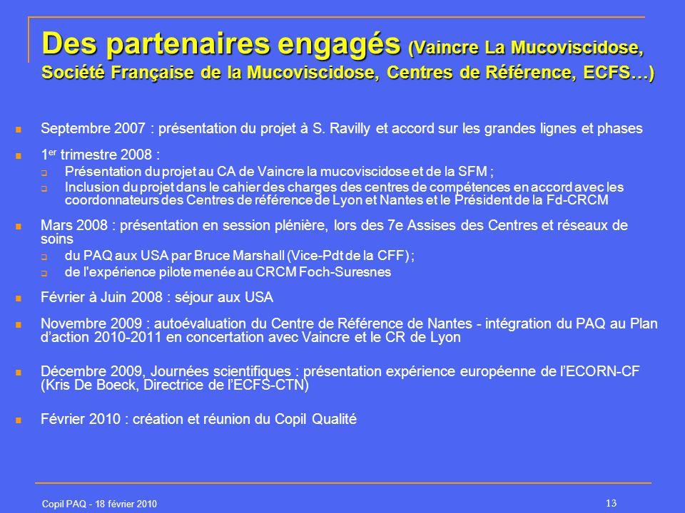 Copil PAQ - 18 février 2010 13 Des partenaires engagés ( Vaincre La Mucoviscidose, Société Française de la Mucoviscidose, Centres de Référence, ECFS…) Septembre 2007 : présentation du projet à S.