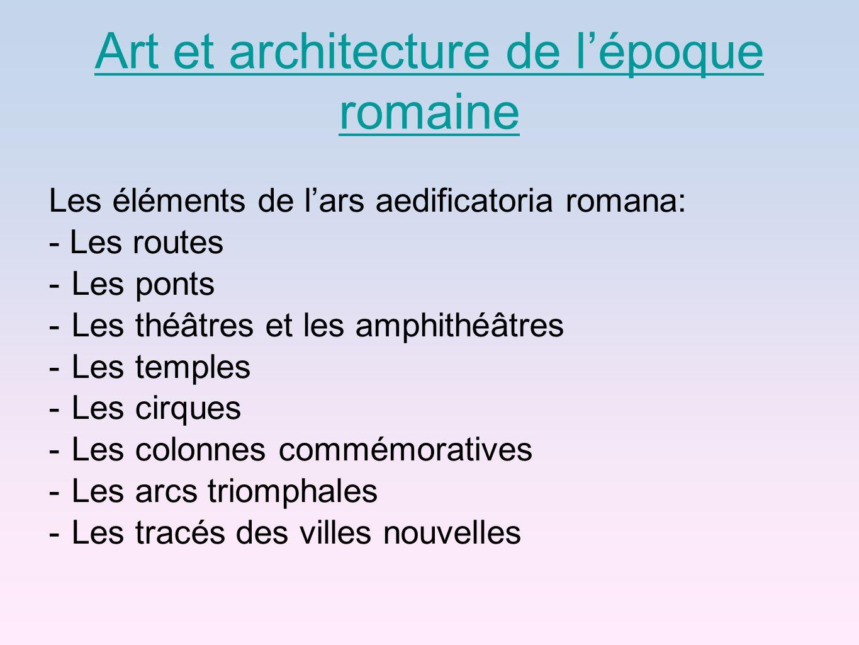 Art et architecture de lépoque romaine Les éléments de lars aedificatoria romana: - Les routes -Les ponts -Les théâtres et les amphithéâtres -Les temp