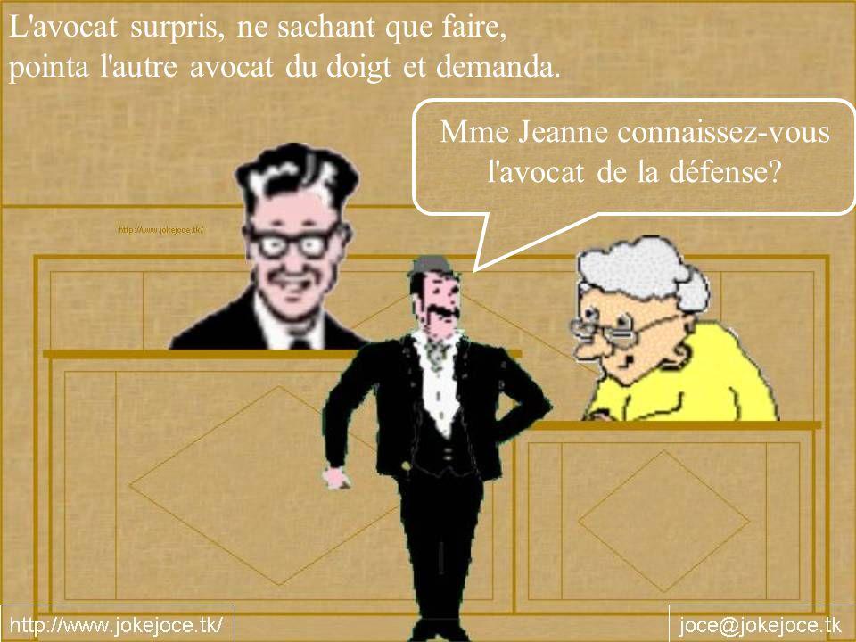 L'avocat surpris, ne sachant que faire, pointa l'autre avocat du doigt et demanda. Mme Jeanne connaissez-vous l'avocat de la défense?