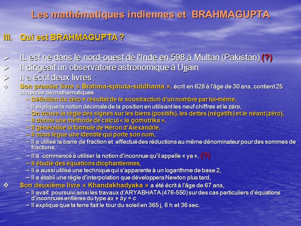 Les mathématiques indiennes et BRAHMAGUPTA III.Qui est BRAHMAGUPTA ? IL est né dans le nord-ouest de l'Inde en 598 à Multan (Pakistan) (?) IL est né d