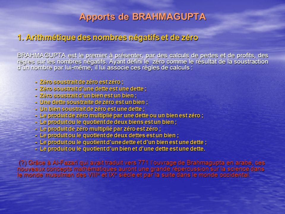 Apports de BRAHMAGUPTA 1. Arithmétique des nombres négatifs et de zéro BRAHMAGUPTA est le premier à présenter, par des calculs de pertes et de profits