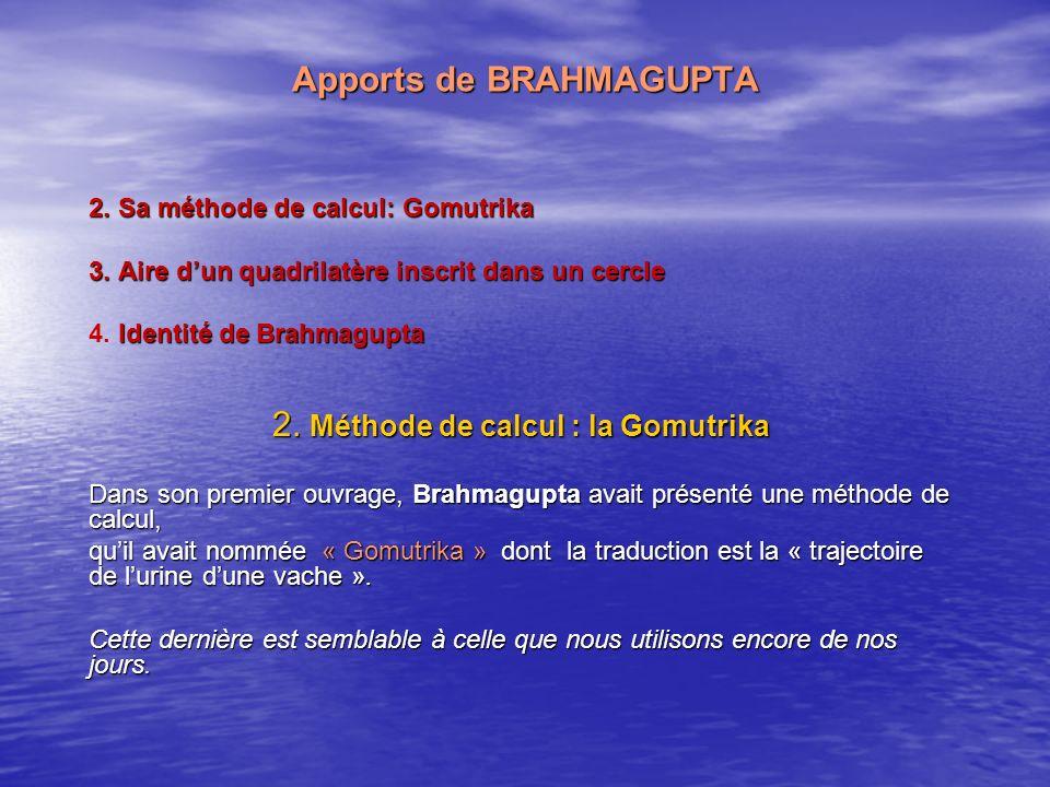 Apports de BRAHMAGUPTA 2. Sa méthode de calcul: Gomutrika 3. Aire dun quadrilatère inscrit dans un cercle 4.Identité de Brahmagupta 4. Identité de Bra