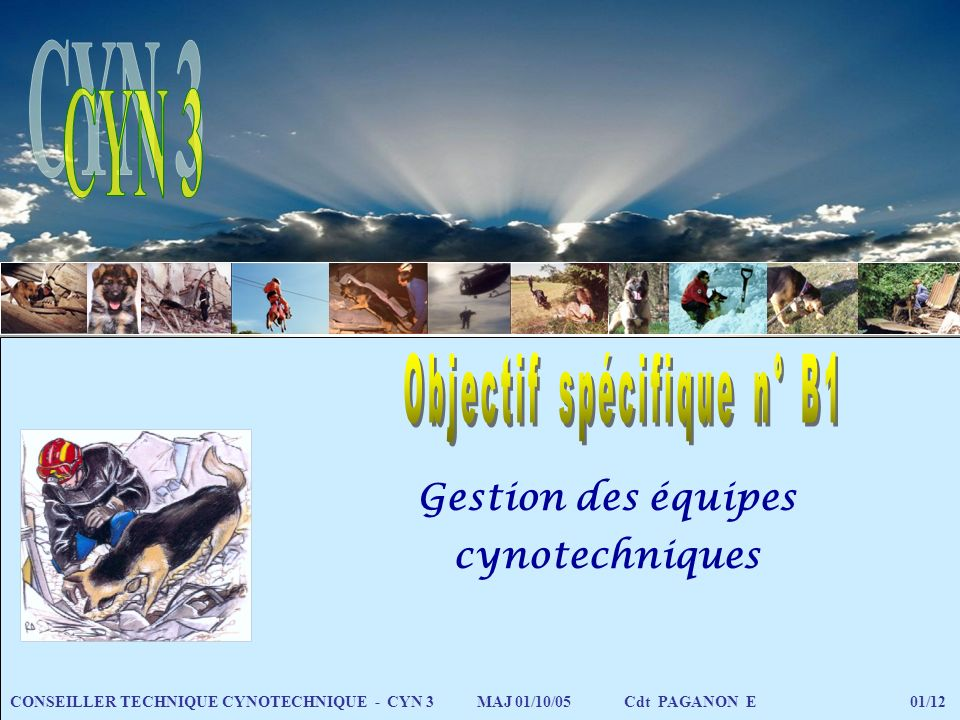 Gestion des équipes cynotechniques CONSEILLER TECHNIQUE CYNOTECHNIQUE - CYN 3 MAJ 01/10/05 Cdt PAGANON E 01/12