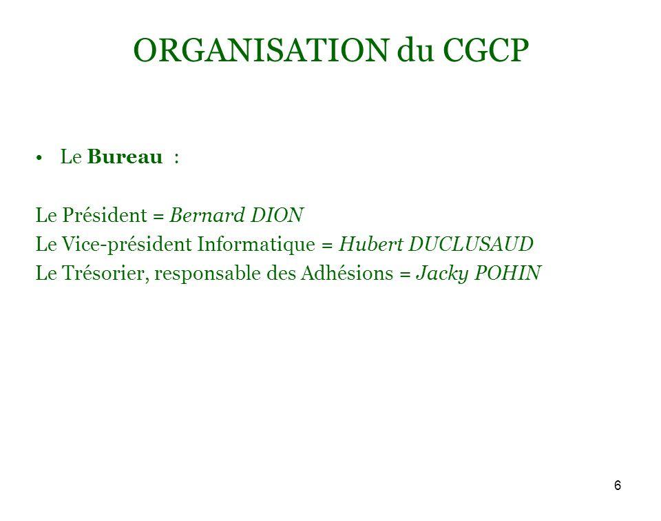 6 ORGANISATION du CGCP Le Bureau : Le Président = Bernard DION Le Vice-président Informatique = Hubert DUCLUSAUD Le Trésorier, responsable des Adhésions = Jacky POHIN
