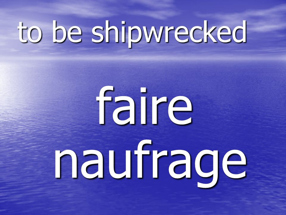 faire naufrage to be shipwrecked