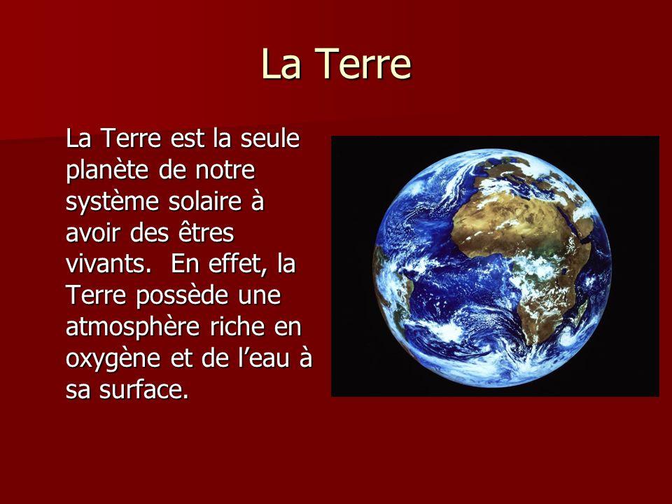 La Terre La Terre est la seule planète de notre système solaire à avoir des êtres vivants. En effet, la Terre possède une atmosphère riche en oxygène