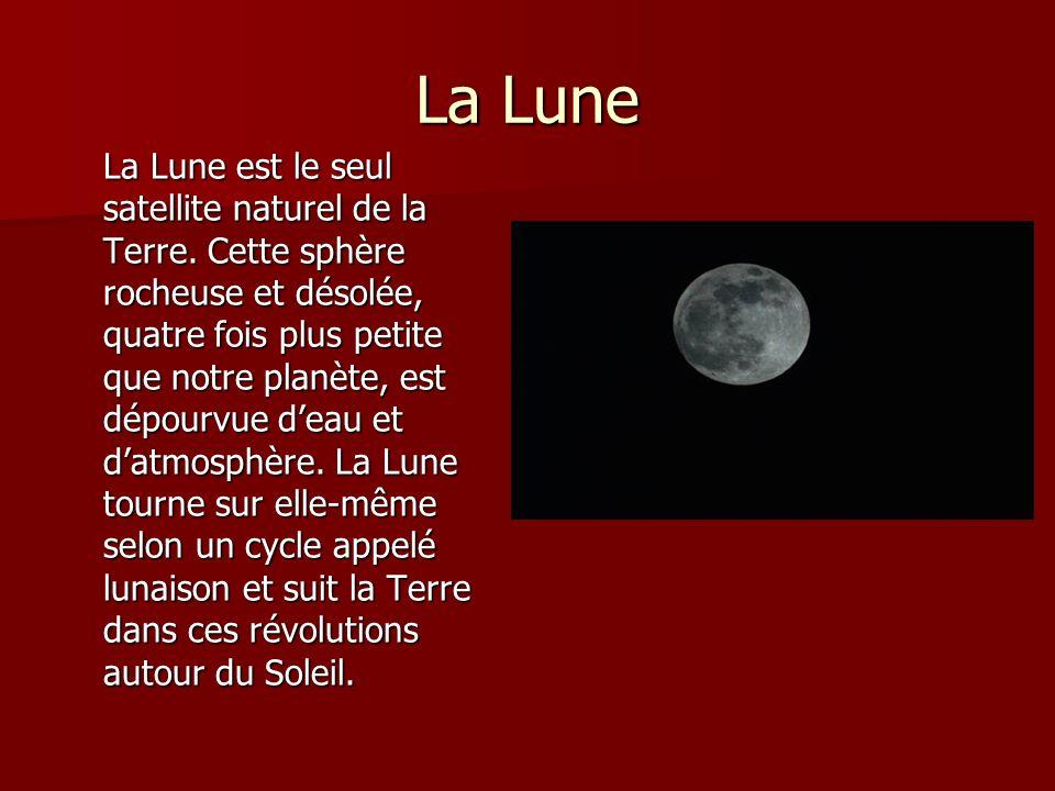 La Lune La Lune est le seul satellite naturel de la Terre. Cette sphère rocheuse et désolée, quatre fois plus petite que notre planète, est dépourvue
