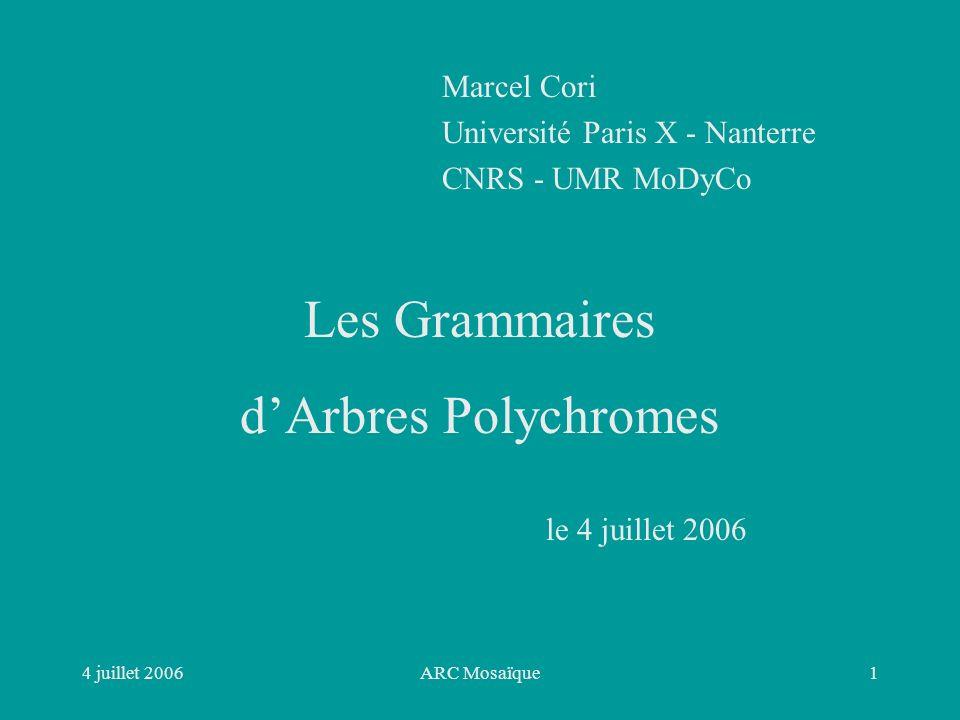 4 juillet 2006ARC Mosaïque1 Les Grammaires dArbres Polychromes Marcel Cori Université Paris X - Nanterre CNRS - UMR MoDyCo le 4 juillet 2006