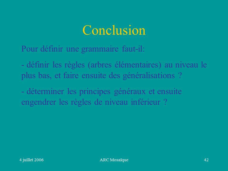 4 juillet 2006ARC Mosaïque42 Conclusion Pour définir une grammaire faut-il: - définir les règles (arbres élémentaires) au niveau le plus bas, et faire ensuite des généralisations .