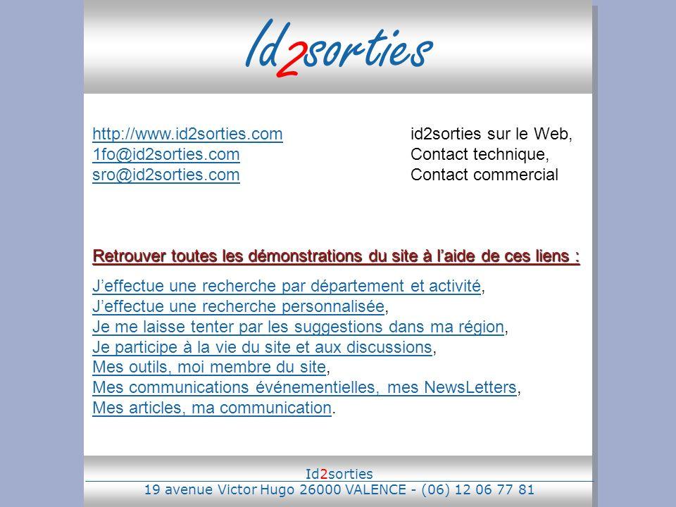 Id 2 sorties http://www.id2sorties.comhttp://www.id2sorties.comid2sorties sur le Web, 1fo@id2sorties.comContact technique, sro@id2sorties.comContact commercial 1fo@id2sorties.com sro@id2sorties.com Retrouver toutes les démonstrations du site à laide de ces liens : Jeffectue une recherche par département et activitéJeffectue une recherche par département et activité, Jeffectue une recherche personnalisée, Je me laisse tenter par les suggestions dans ma région, Je participe à la vie du site et aux discussions, Mes outils, moi membre du site, Mes communications événementielles, mes NewsLetters, Mes articles, ma communication.