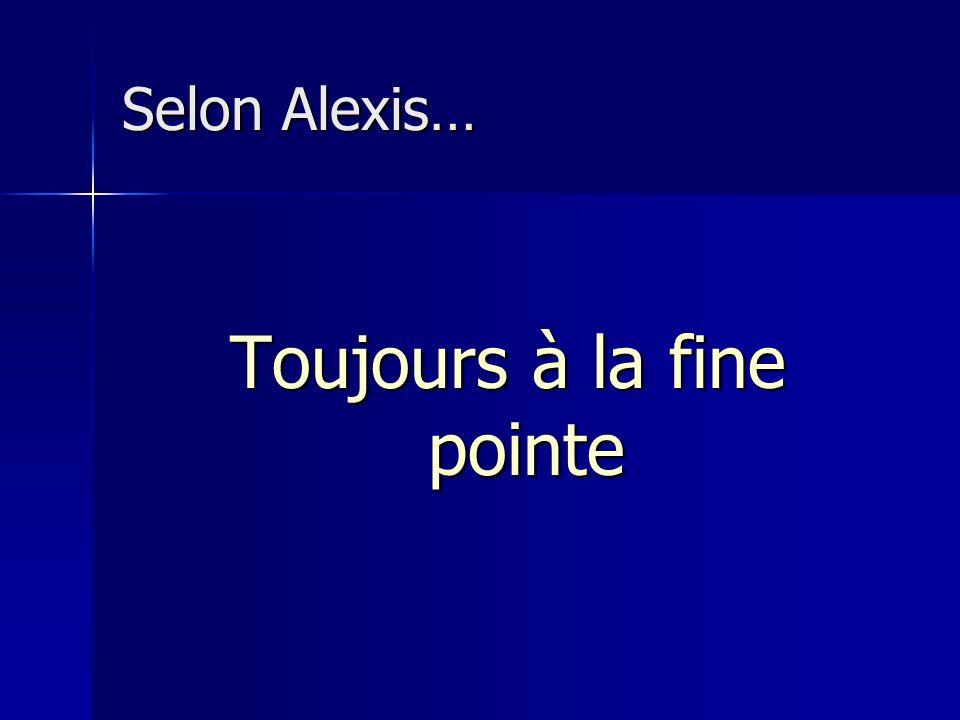 Selon Alexis… Toujours à la fine pointe