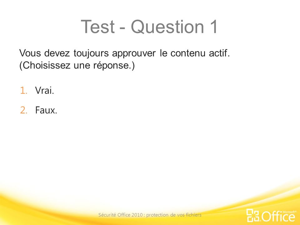 Test - Question 1 Vous devez toujours approuver le contenu actif. (Choisissez une réponse.) Sécurité Office 2010 : protection de vos fichiers 1.Vrai.