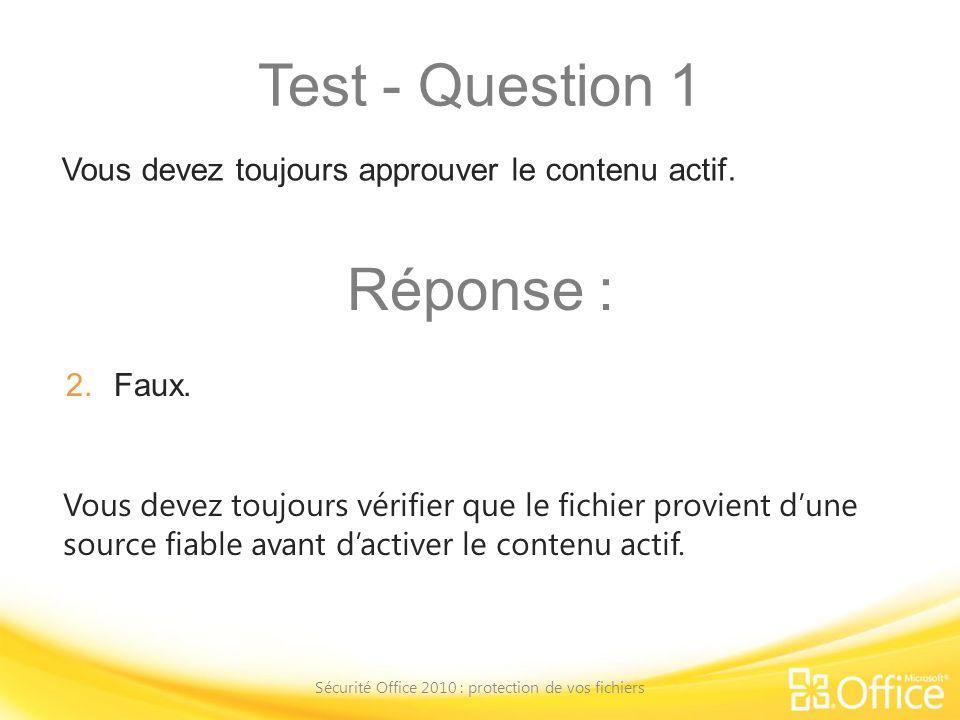 Test - Question 1 Sécurité Office 2010 : protection de vos fichiers Vous devez toujours vérifier que le fichier provient dune source fiable avant dact