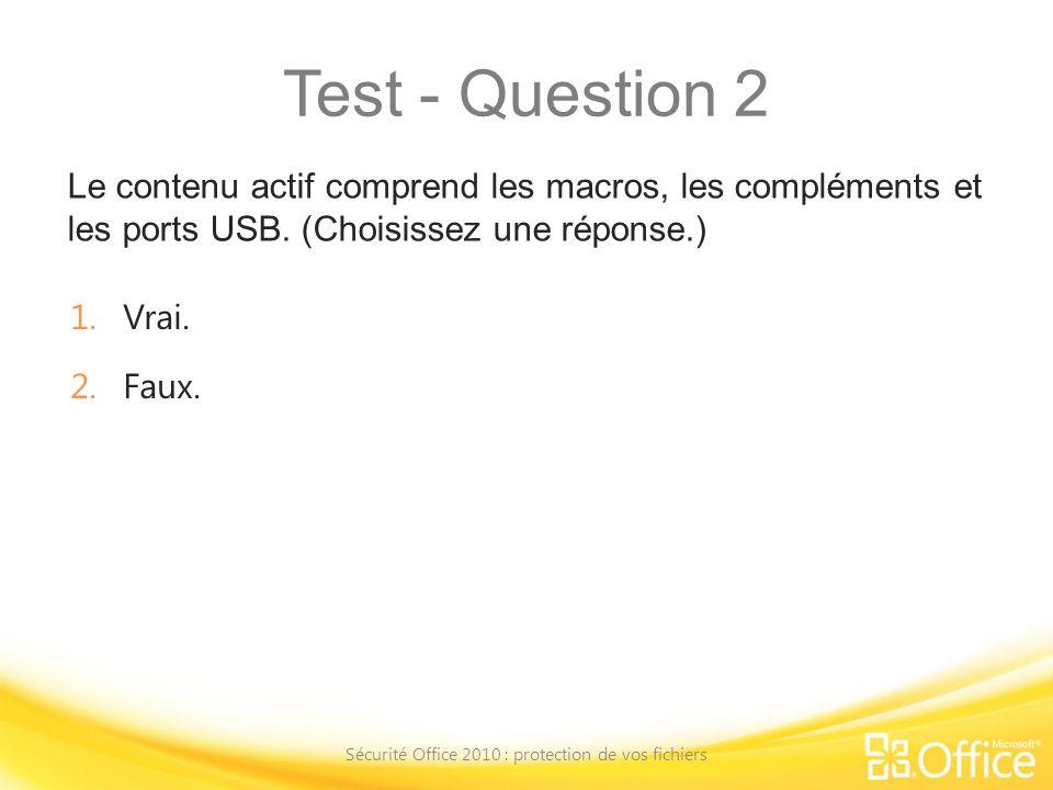 Test - Question 2 Le contenu actif comprend les macros, les compléments et les ports USB. (Choisissez une réponse.) Sécurité Office 2010 : protection
