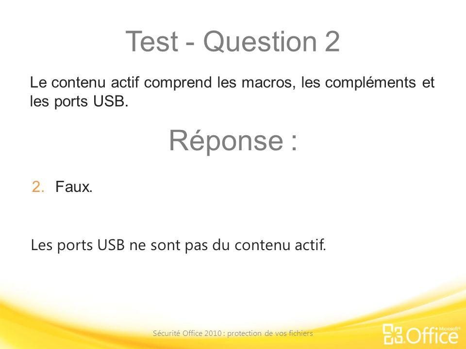 Test - Question 2 Sécurité Office 2010 : protection de vos fichiers Les ports USB ne sont pas du contenu actif. Le contenu actif comprend les macros,