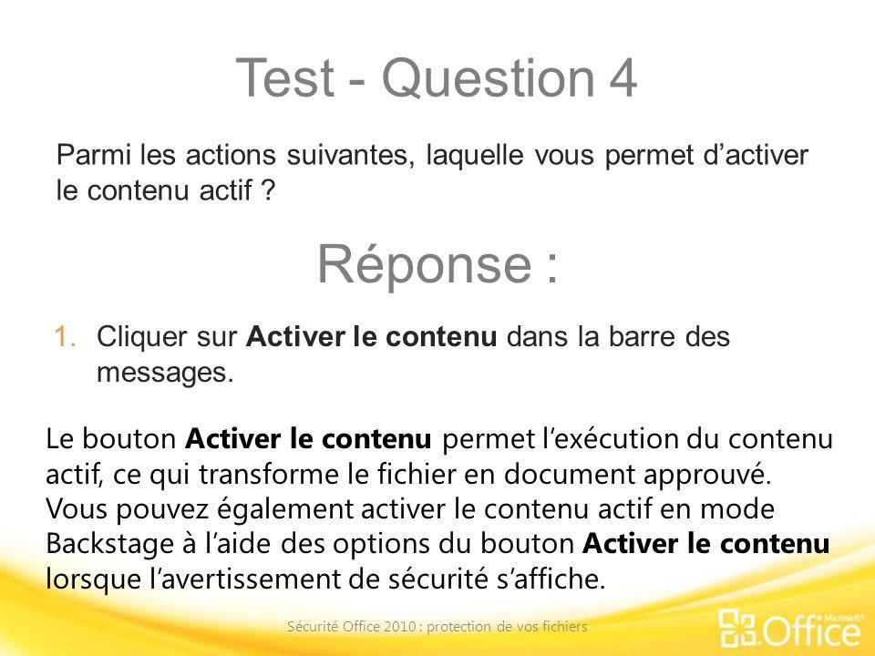 Test - Question 4 Sécurité Office 2010 : protection de vos fichiers Le bouton Activer le contenu permet lexécution du contenu actif, ce qui transforme