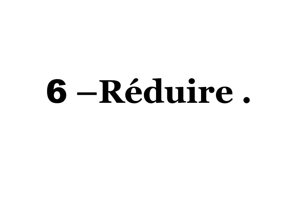 6 –Réduire.