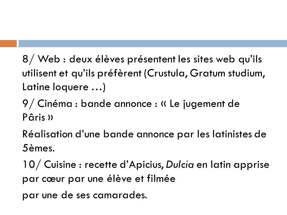 8/ Web : deux élèves présentent les sites web quils utilisent et quils préfèrent (Crustula, Gratum studium, Latine loquere …) 9/ Cinéma : bande annonc