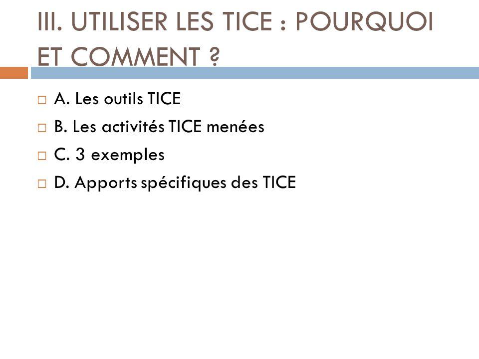 III. UTILISER LES TICE : POURQUOI ET COMMENT ? A. Les outils TICE B. Les activités TICE menées C. 3 exemples D. Apports spécifiques des TICE