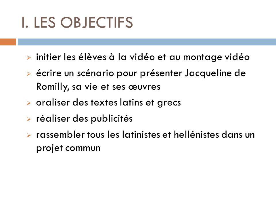 I. LES OBJECTIFS initier les élèves à la vidéo et au montage vidéo écrire un scénario pour présenter Jacqueline de Romilly, sa vie et ses œuvres orali