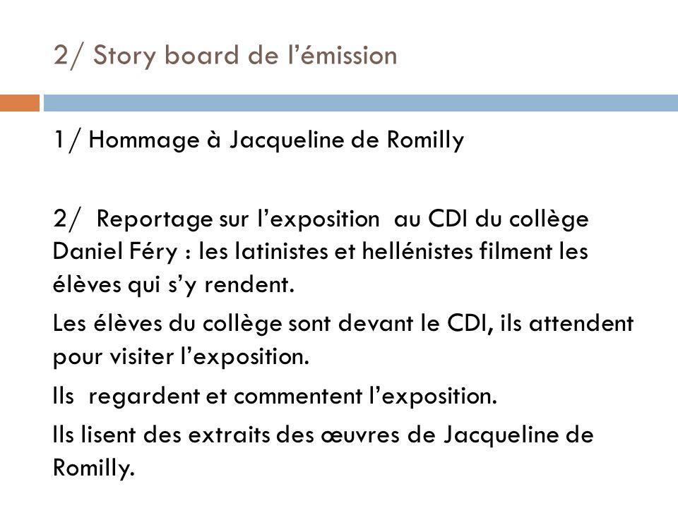 2/ Story board de lémission 1/ Hommage à Jacqueline de Romilly 2/ Reportage sur lexposition au CDI du collège Daniel Féry : les latinistes et hellénis