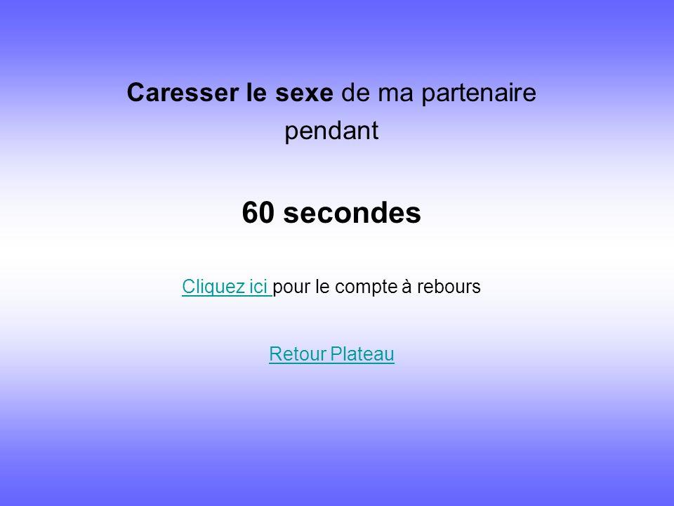 Caresser le sexe de ma partenaire pendant 60 secondes Cliquez ici Cliquez ici pour le compte à rebours Retour Plateau