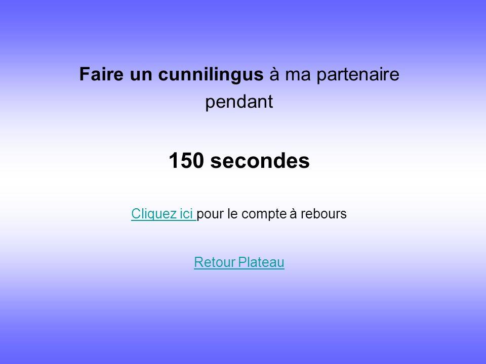 Faire un cunnilingus à ma partenaire pendant 150 secondes Cliquez ici Cliquez ici pour le compte à rebours Retour Plateau